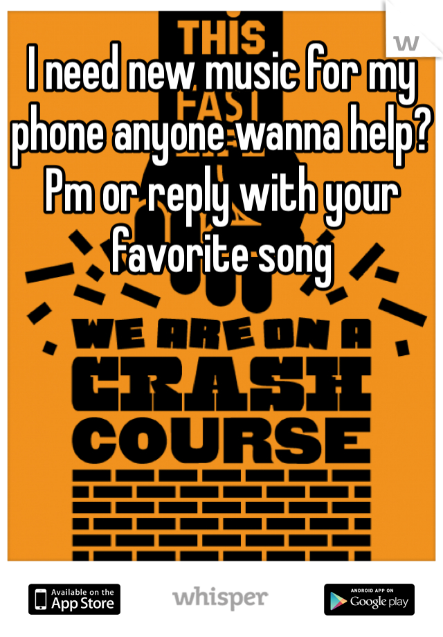 I need new music for my phone anyone wanna help? Pm or reply with your favorite song