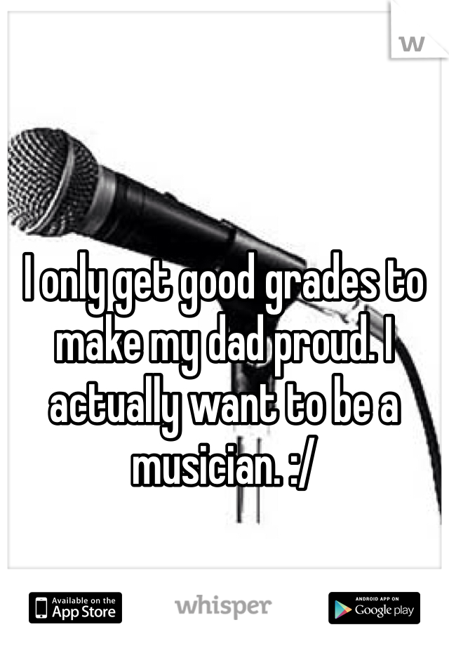 I only get good grades to make my dad proud. I actually want to be a musician. :/