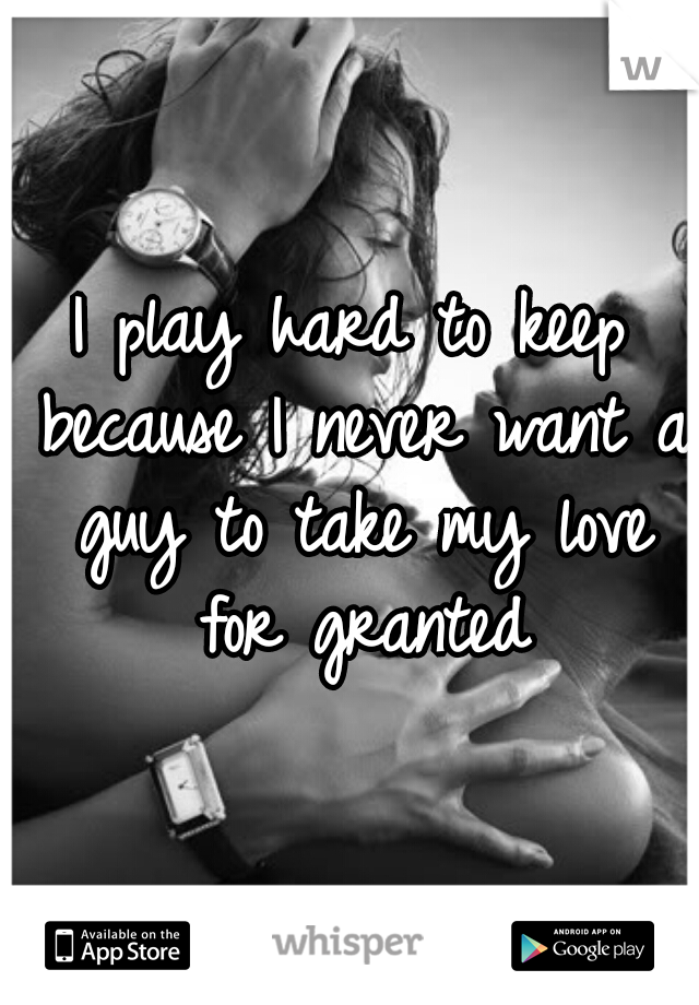 I play hard to keep because I never want a guy to take my love for granted