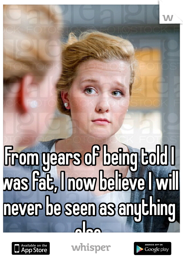 From years of being told I was fat, I now believe I will never be seen as anything else.