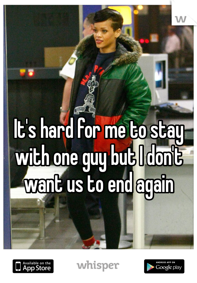 It's hard for me to stay with one guy but I don't want us to end again