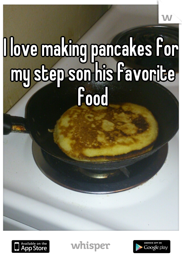 I love making pancakes for my step son his favorite food