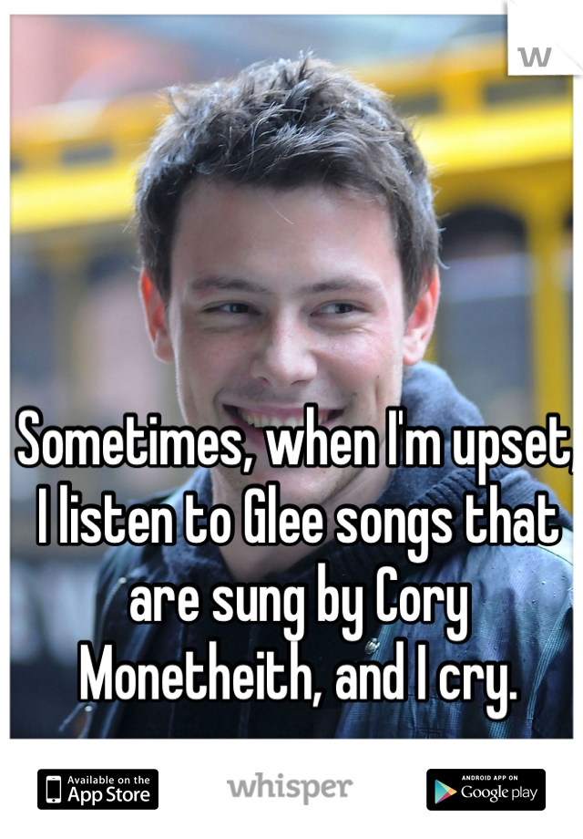 Sometimes, when I'm upset, I listen to Glee songs that are sung by Cory Monetheith, and I cry.