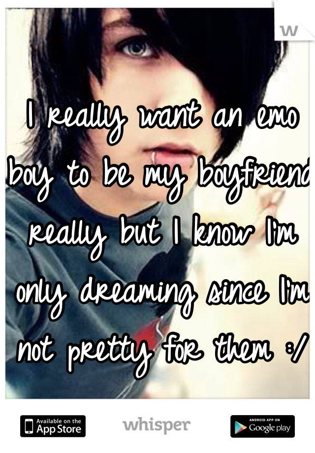 I really want an emo boy to be my boyfriend really but I know I'm only dreaming since I'm not pretty for them :/