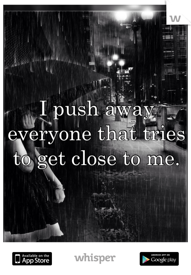 I push away everyone that tries to get close to me.