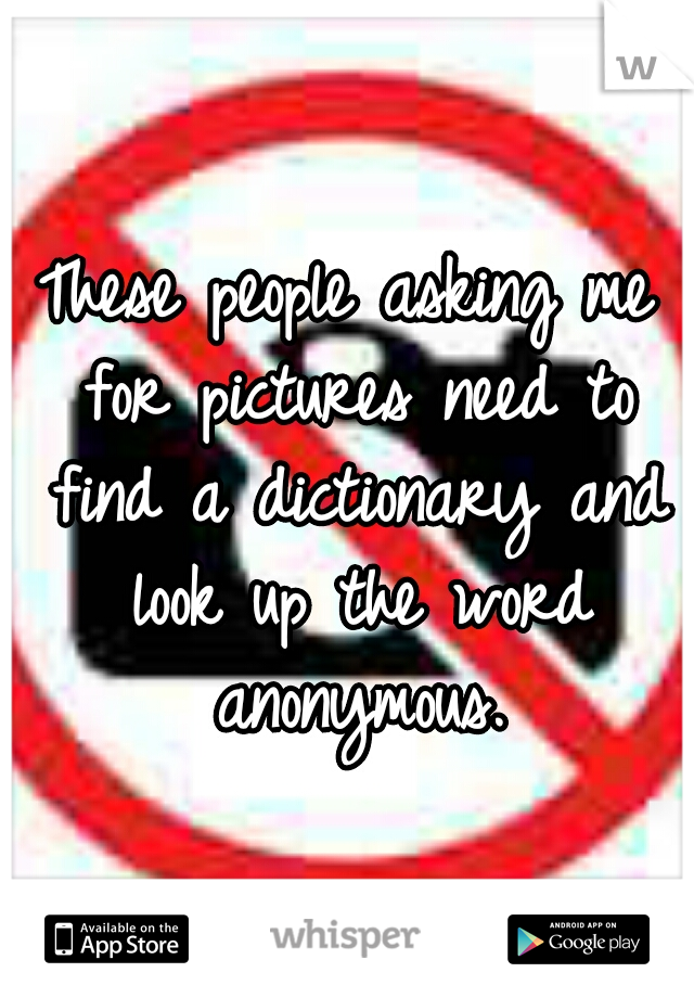 These people asking me for pictures need to find a dictionary and look up the word anonymous.