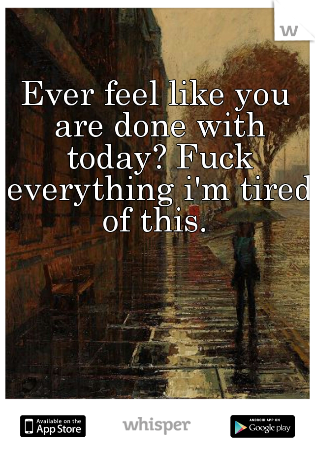 Ever feel like you are done with today? Fuck everything i'm tired of this.