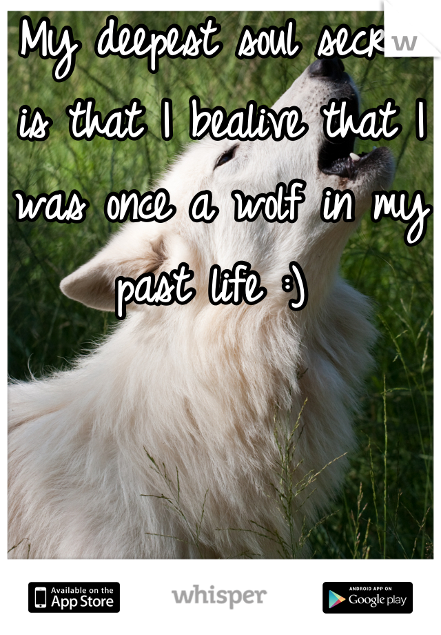 My deepest soul secret is that I bealive that I was once a wolf in my past life :)