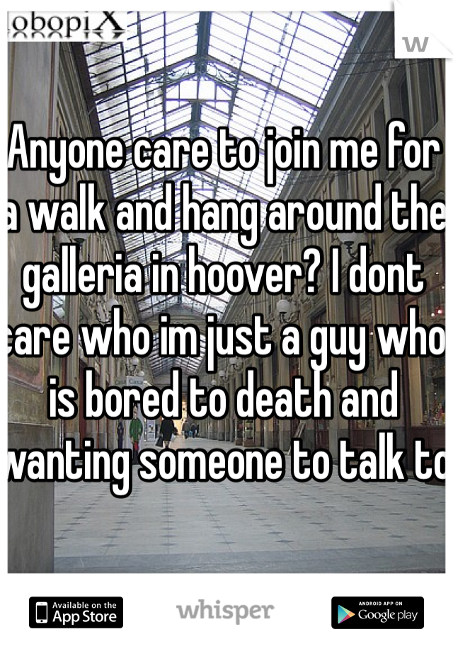 Anyone care to join me for a walk and hang around the galleria in hoover? I dont care who im just a guy who is bored to death and wanting someone to talk to