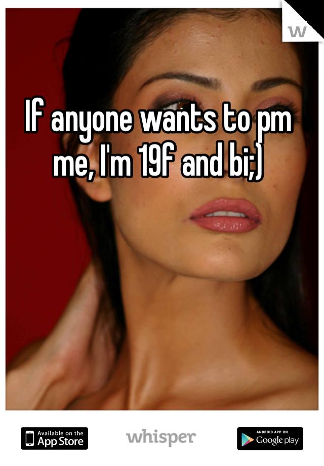 If anyone wants to pm me, I'm 19f and bi;)