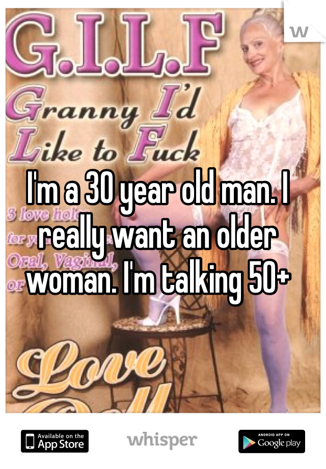 I'm a 30 year old man. I really want an older woman. I'm talking 50+