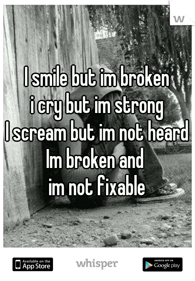 I smile but im broken i cry but im strong I scream but im not heard Im broken and  im not fixable