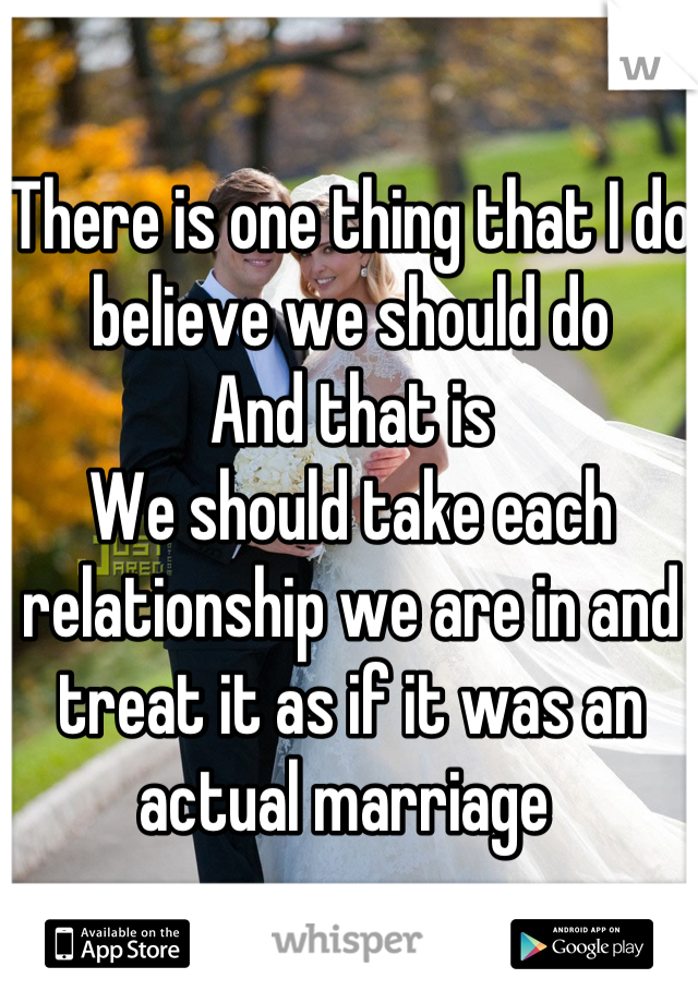 There is one thing that I do believe we should do And that is We should take each relationship we are in and treat it as if it was an actual marriage