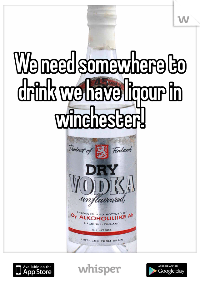 We need somewhere to drink we have liqour in winchester!