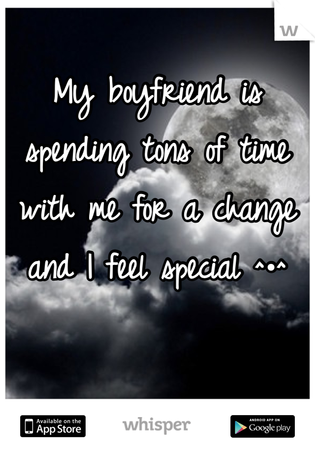 My boyfriend is spending tons of time with me for a change and I feel special ^•^