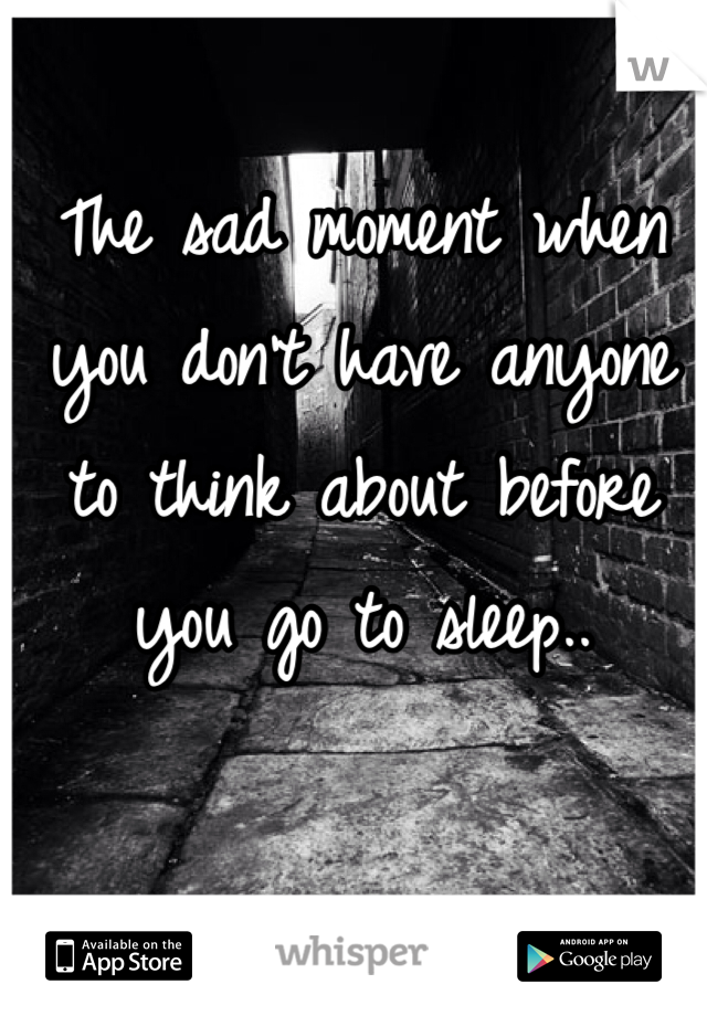 The sad moment when you don't have anyone to think about before you go to sleep..