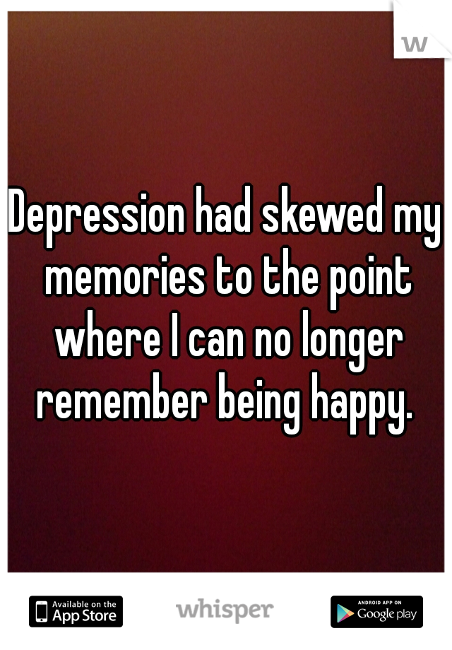 Depression had skewed my memories to the point where I can no longer remember being happy.