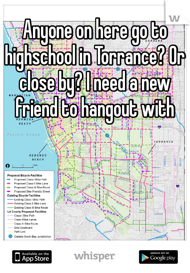 Anyone on here go to highschool in Torrance? Or close by? I need a new friend to hangout with