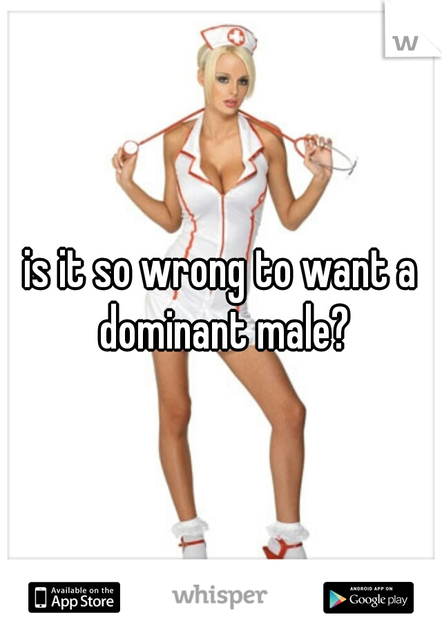 is it so wrong to want a dominant male?