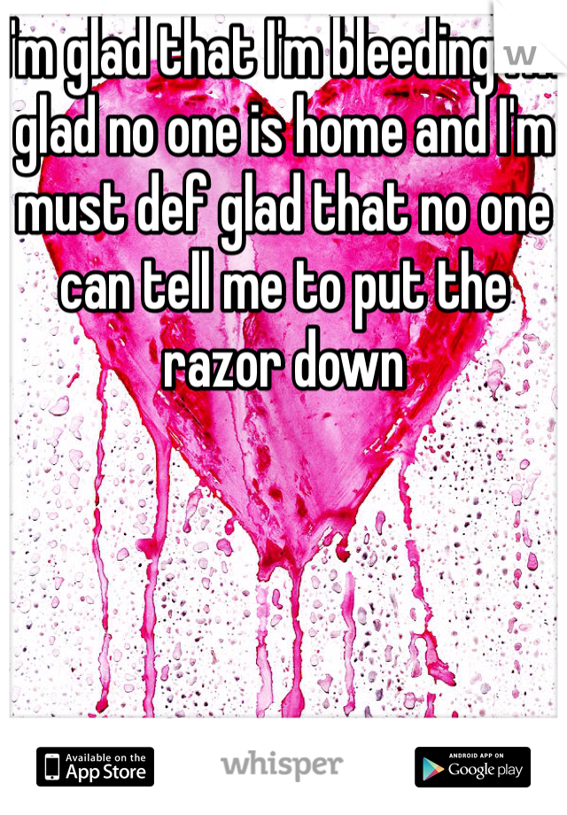 I'm glad that I'm bleeding I'm glad no one is home and I'm must def glad that no one can tell me to put the razor down