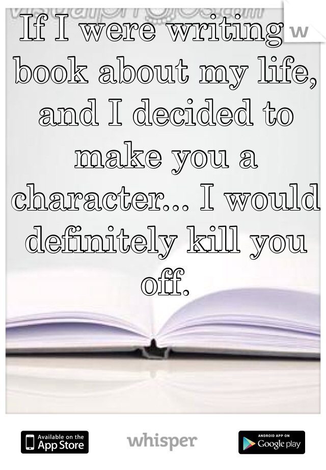 If I were writing a book about my life, and I decided to make you a character... I would definitely kill you off.