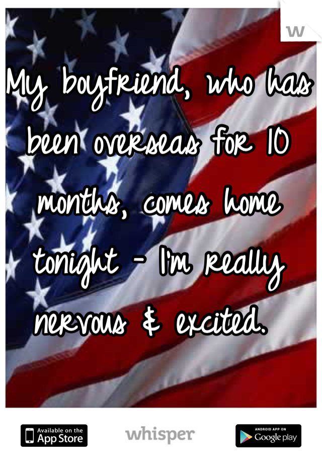 My boyfriend, who has been overseas for 10 months, comes home tonight - I'm really nervous & excited.
