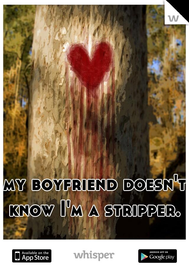 my boyfriend doesn't know I'm a stripper.