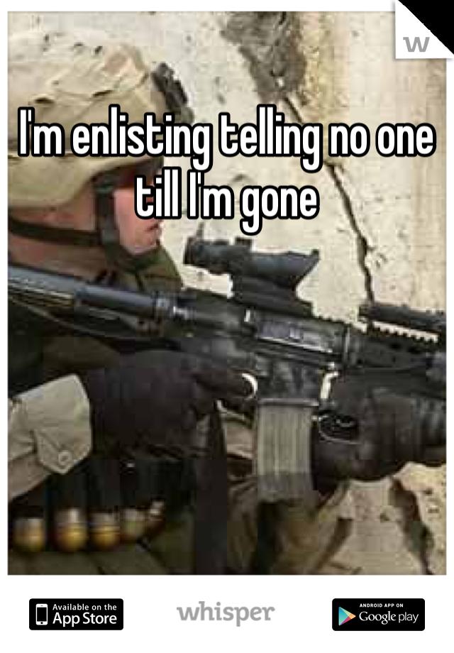 I'm enlisting telling no one till I'm gone