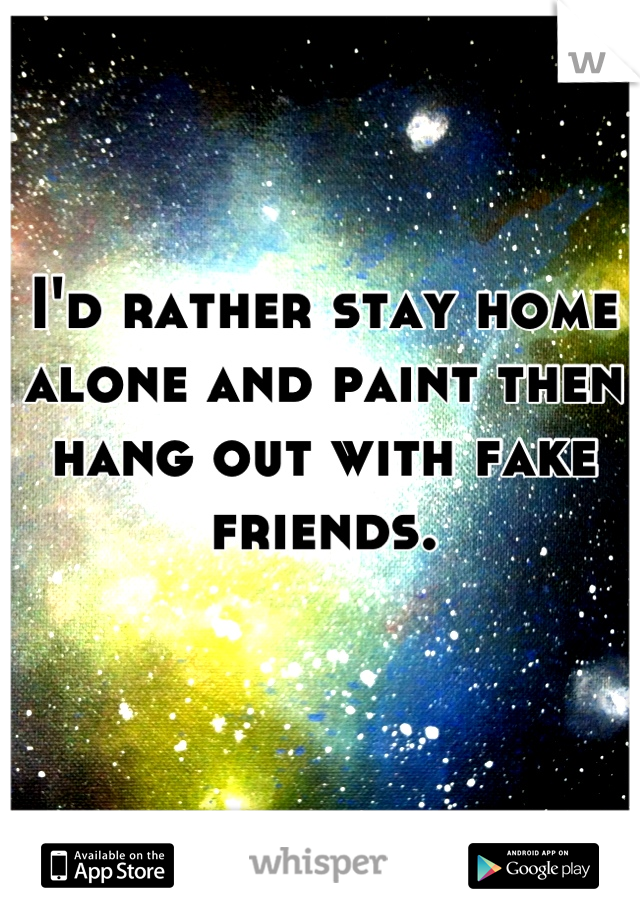 I'd rather stay home alone and paint then hang out with fake friends.