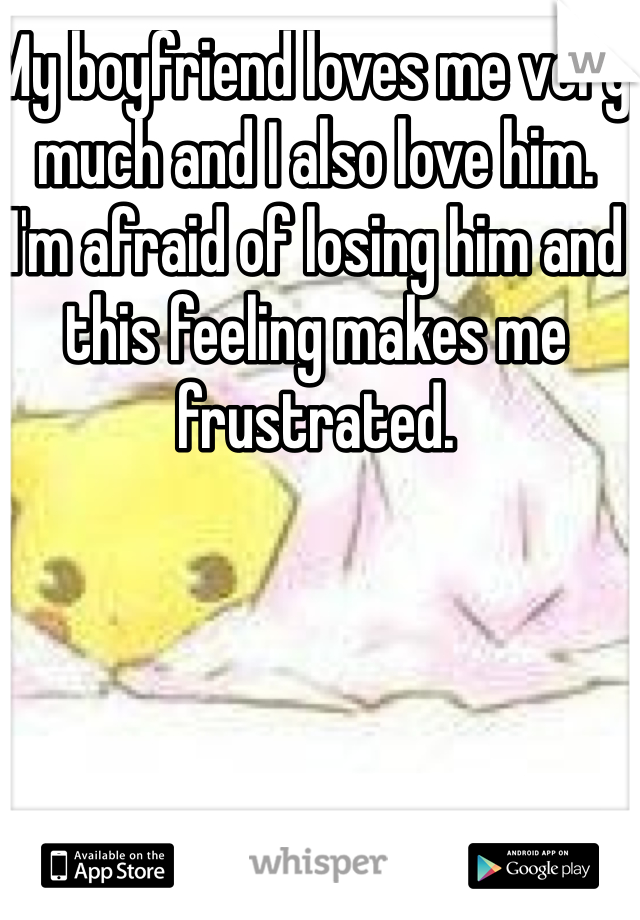 My boyfriend loves me very much and I also love him. I'm afraid of losing him and this feeling makes me frustrated.