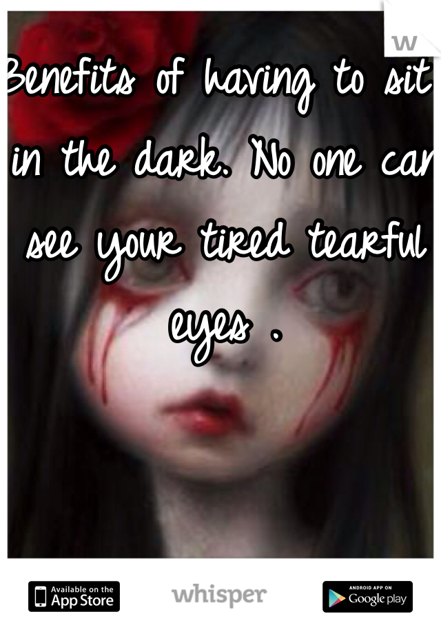 Benefits of having to sit in the dark. No one can see your tired tearful eyes .