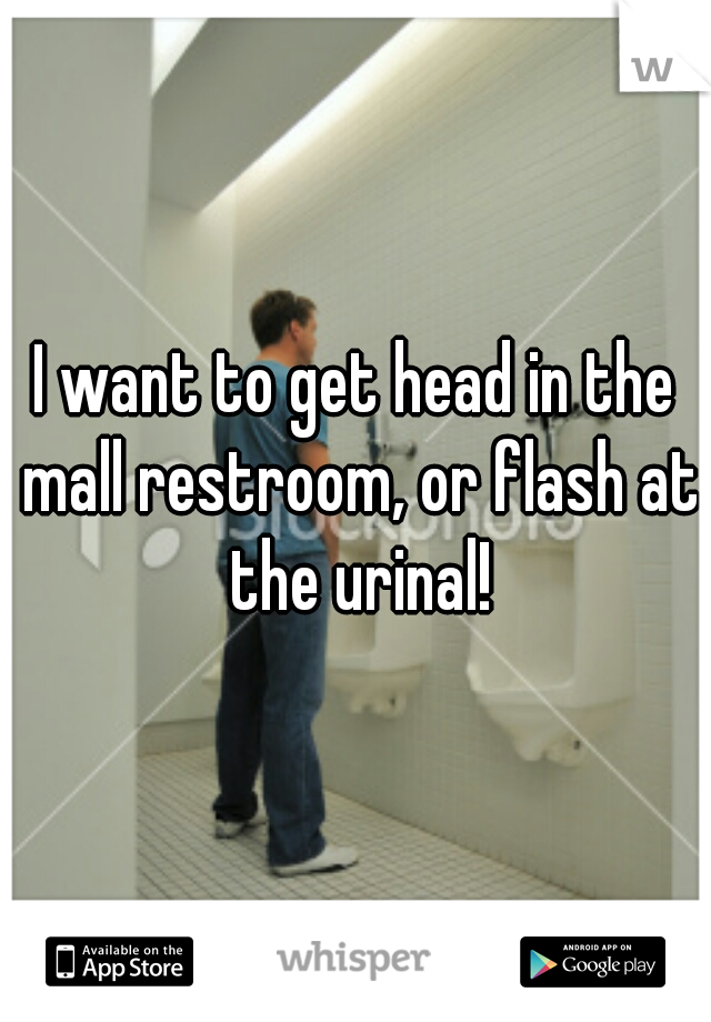 I want to get head in the mall restroom, or flash at the urinal!
