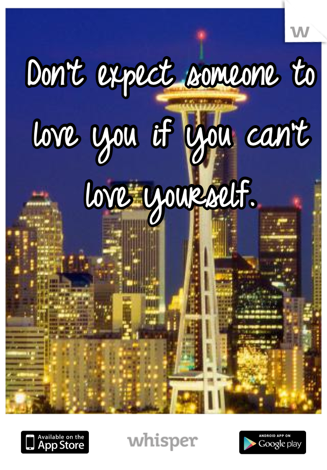 Don't expect someone to love you if you can't love yourself.
