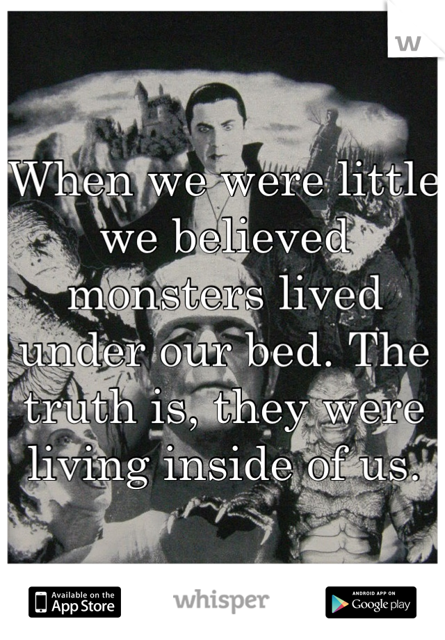 When we were little we believed monsters lived under our bed. The truth is, they were living inside of us.