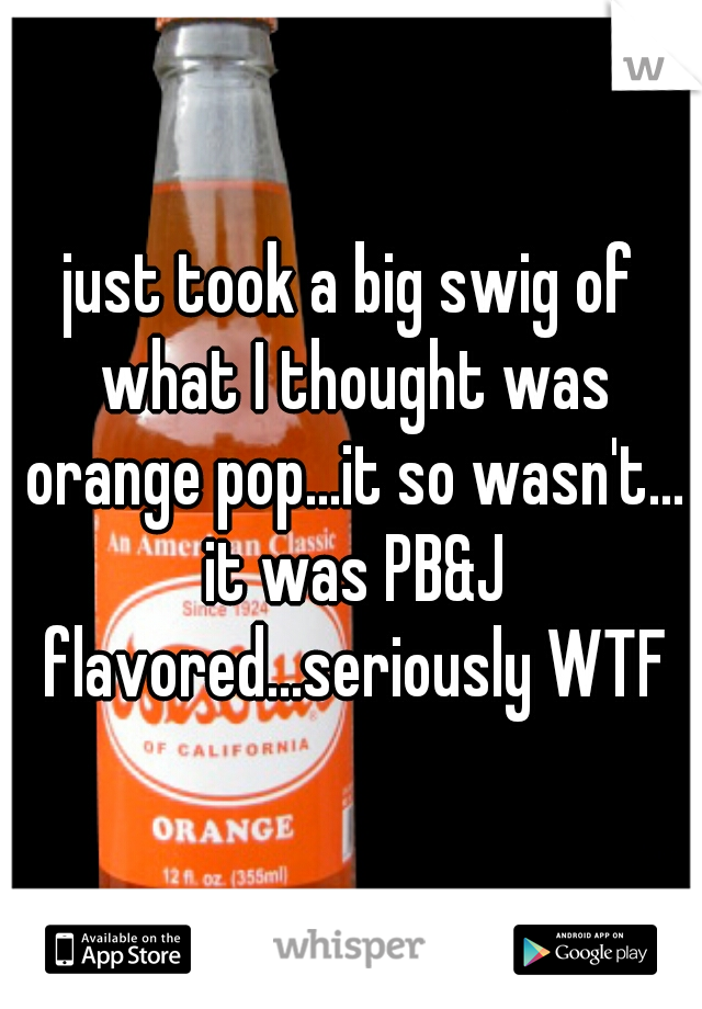 just took a big swig of what I thought was orange pop...it so wasn't... it was PB&J flavored...seriously WTF