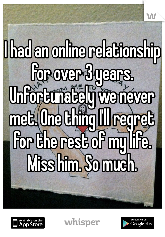I had an online relationship for over 3 years. Unfortunately we never met. One thing I'll regret for the rest of my life. Miss him. So much.