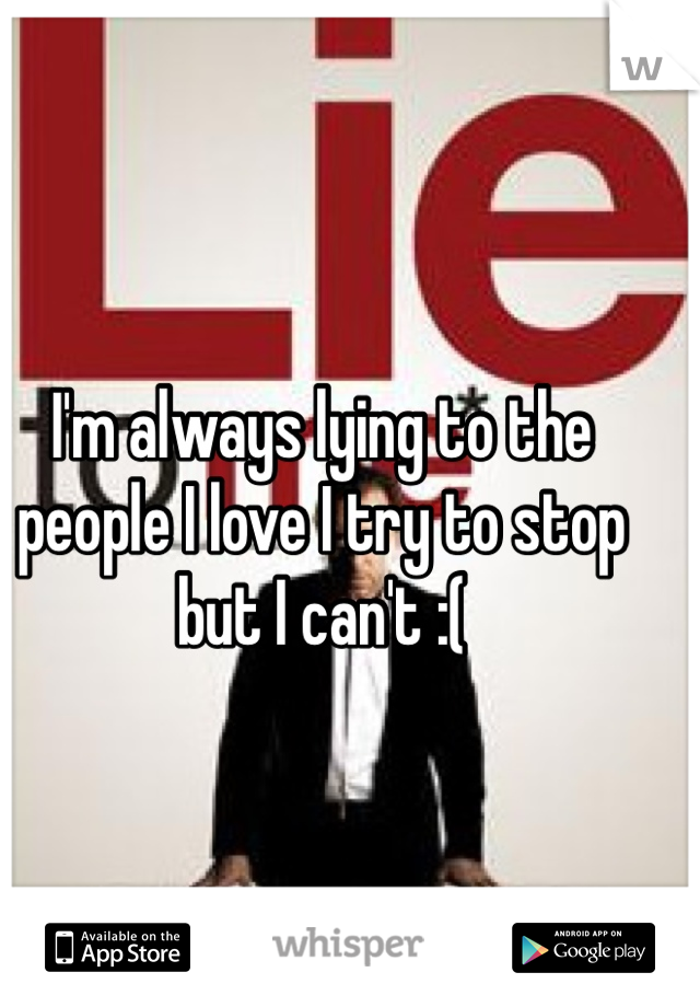 I'm always lying to the people I love I try to stop but I can't :(