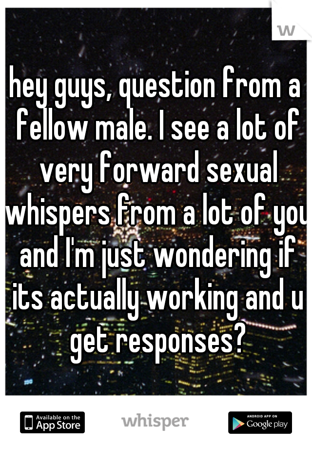 hey guys, question from a fellow male. I see a lot of very forward sexual whispers from a lot of you and I'm just wondering if its actually working and u get responses?