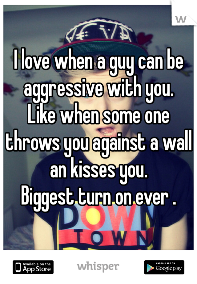 I love when a guy can be aggressive with you.  Like when some one throws you against a wall an kisses you.  Biggest turn on ever .