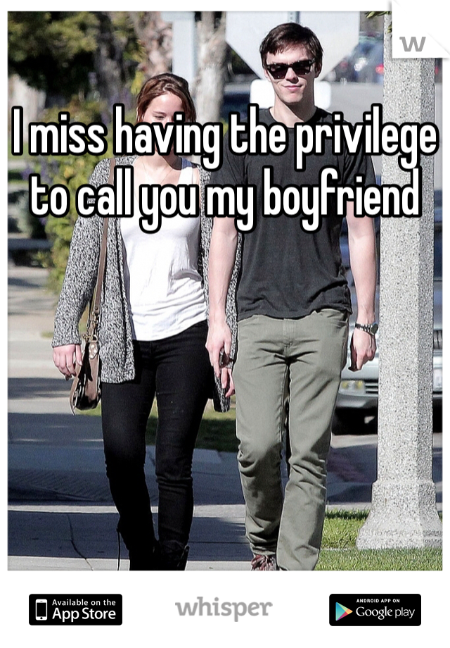 I miss having the privilege to call you my boyfriend