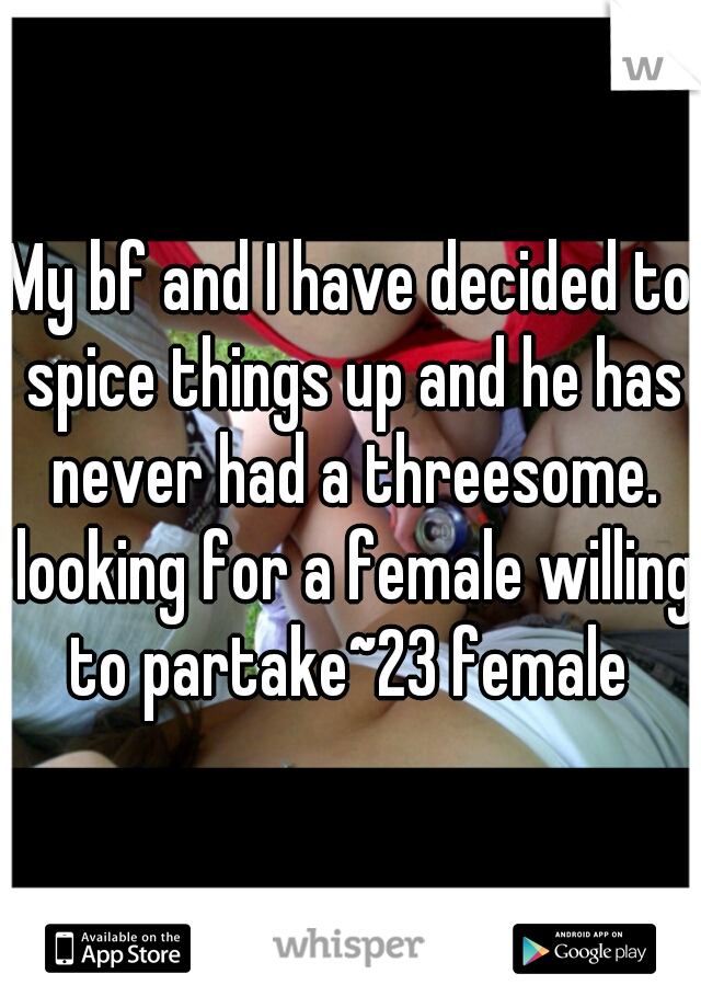 My bf and I have decided to spice things up and he has never had a threesome. looking for a female willing to partake~23 female