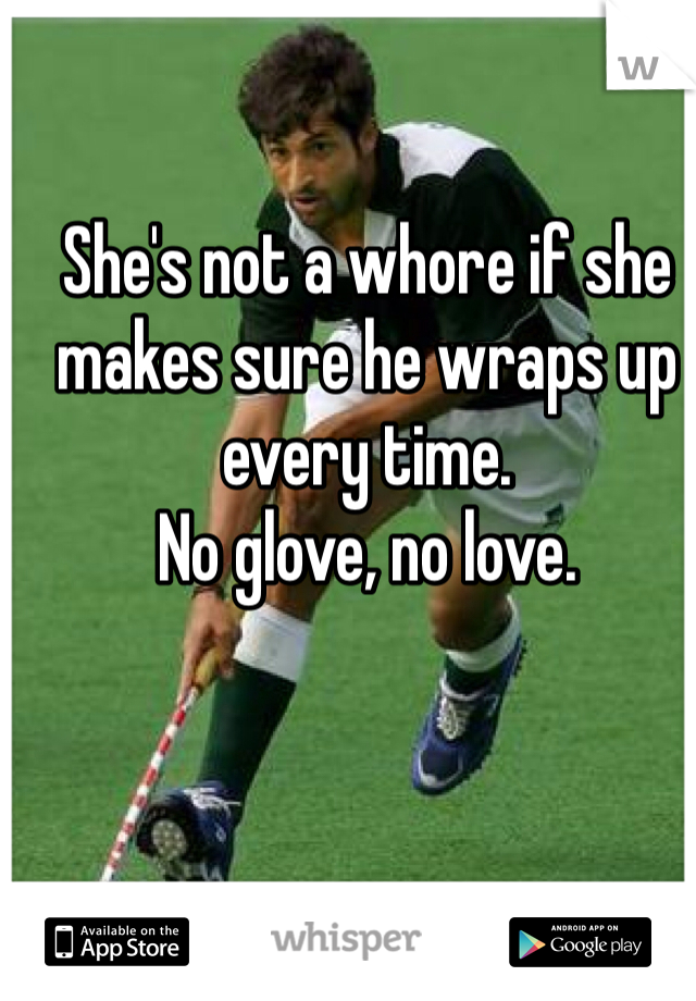 She's not a whore if she makes sure he wraps up every time.  No glove, no love.