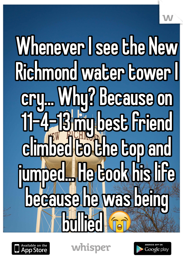 Whenever I see the New Richmond water tower I cry... Why? Because on 11-4-13 my best friend climbed to the top and jumped... He took his life because he was being bullied 😭