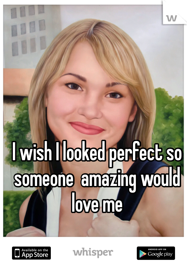 I wish I looked perfect so someone  amazing would love me