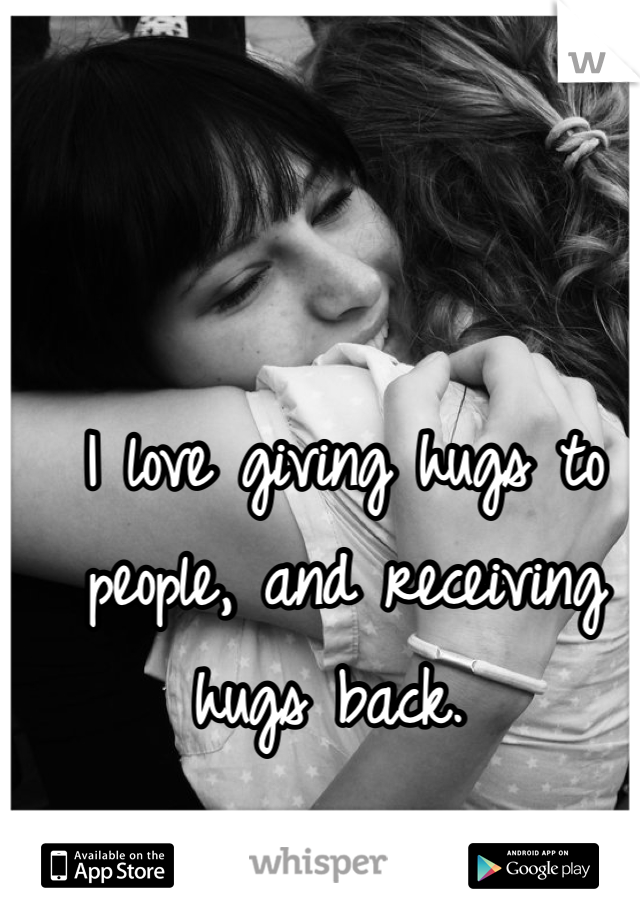 I love giving hugs to people, and receiving hugs back.