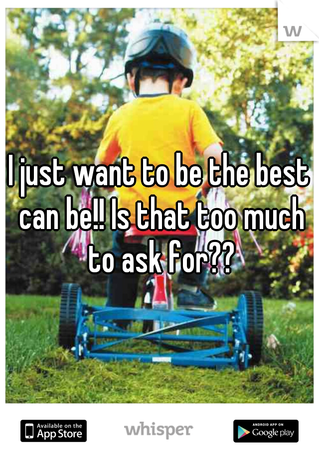 I just want to be the best can be!! Is that too much to ask for??