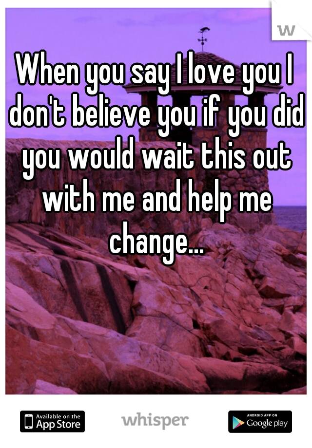When you say I love you I don't believe you if you did you would wait this out with me and help me change...