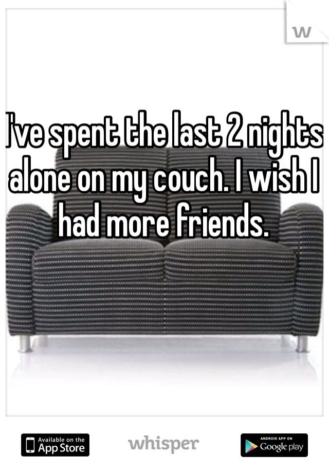 I've spent the last 2 nights alone on my couch. I wish I had more friends.