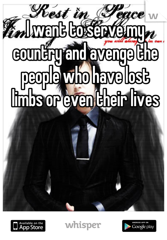 I want to serve my country and avenge the people who have lost limbs or even their lives