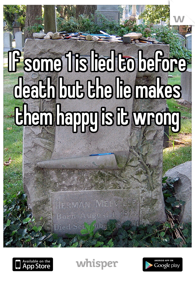 If some 1 is lied to before death but the lie makes them happy is it wrong